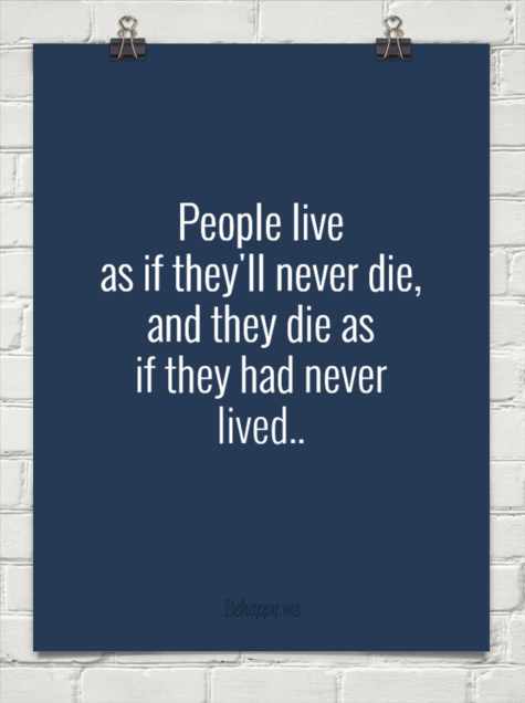 he lives as if he is never going to die, and then dies having never really lived.